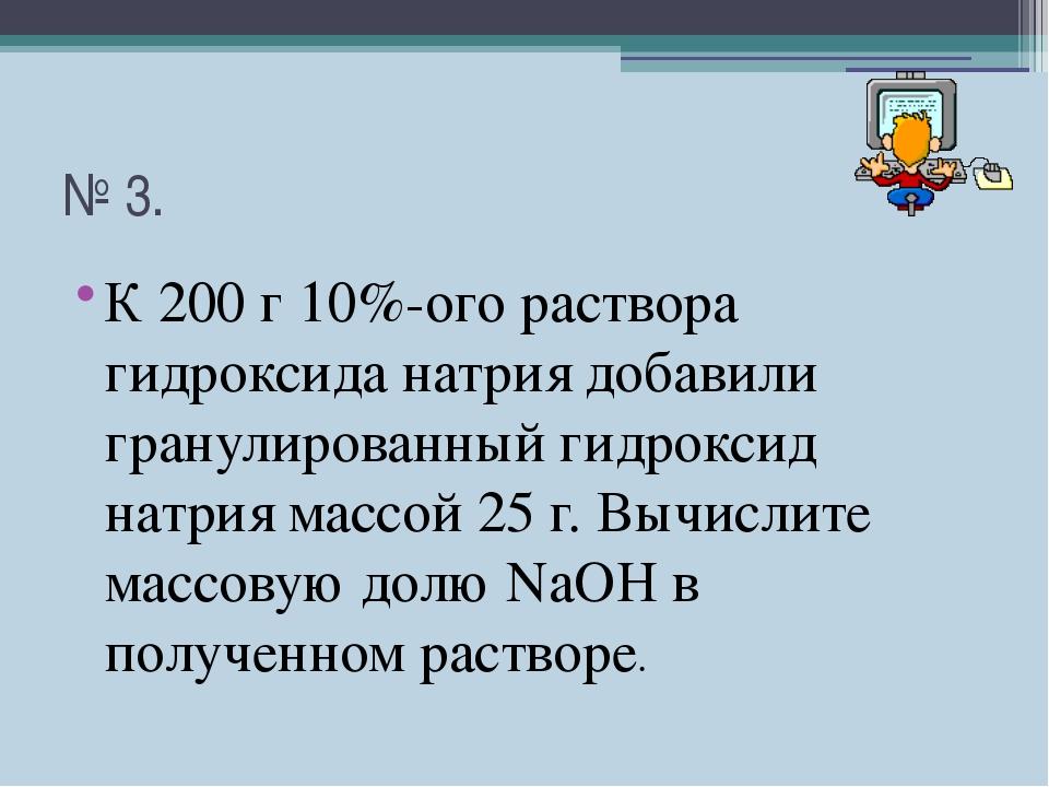 № 3. К 200 г 10%-ого раствора гидроксида натрия добавили гранулированный гидр...