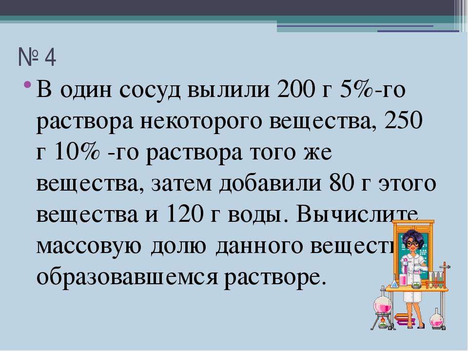 № 4 В один сосуд вылили 200 г 5%-го раствора некоторого вещества, 250 г 10% -...