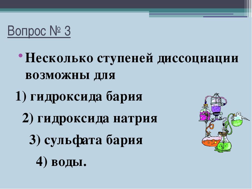 Вопрос № 3 Несколько ступеней диссоциации возможны для 1) гидроксида бария 2)...