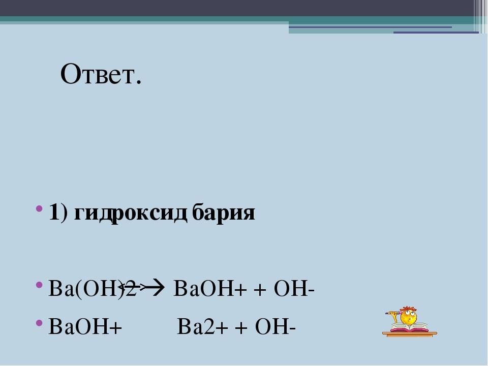 1) гидроксид бария Ва(ОН)2  BaOH+ + OH- BaOH+ Ba2+ + OH- Ответ.