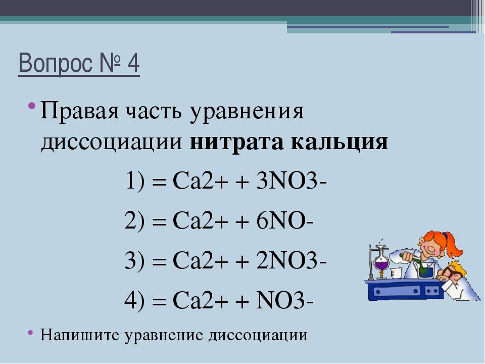 Вопрос № 4 Правая часть уравнения диссоциации нитрата кальция 1) = Ca2+ + 3NO...