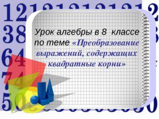 Урок алгебры в 8 классе по теме «Преобразование выражений, содержащих квадр