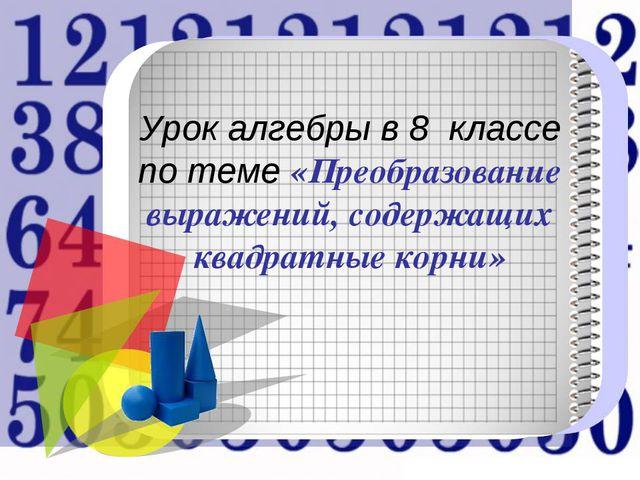 Урок алгебры в 8 классе по теме «Преобразование выражений, содержащих квадр...