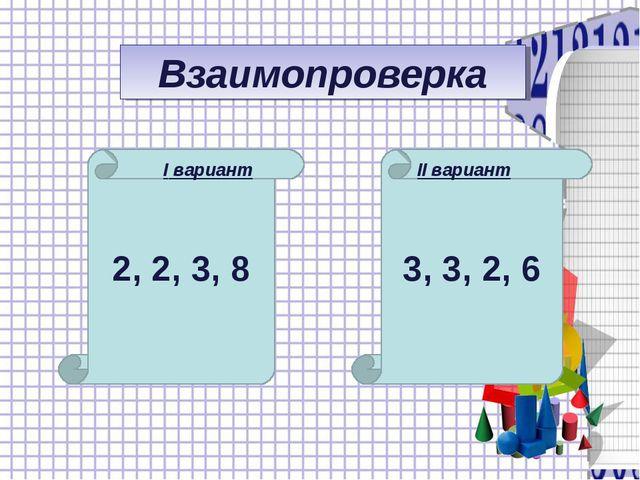 3, 3, 2, 6 Взаимопроверка 2, 2, 3, 8 I вариант II вариант