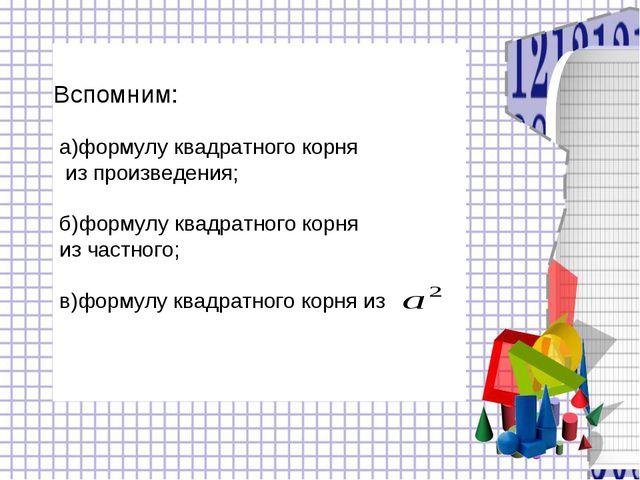 а)формулу квадратного корня из произведения; б)формулу квадратного корня из ч...
