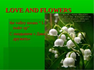 "LOVE AND FLOWERS the valley means "" Let make up"" С ландышем « Давай дружить»"