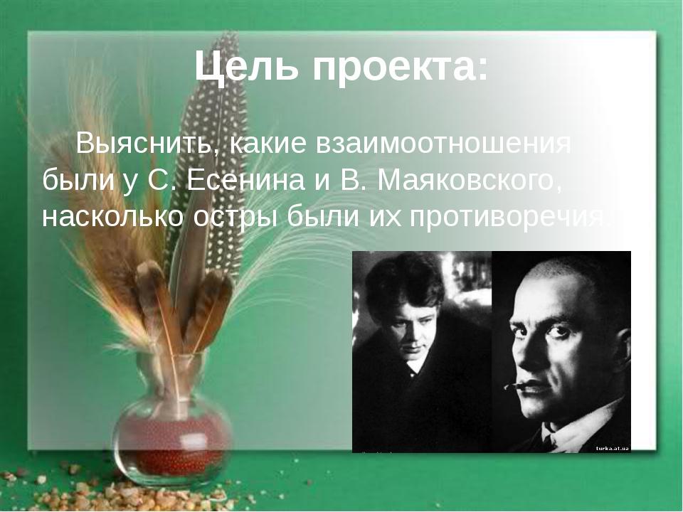 Цель проекта: Выяснить, какие взаимоотношения были у С. Есенина и В. Маяковск...