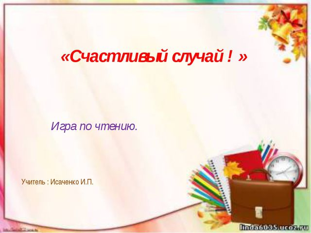 «Счастливый случай ! » Игра по чтению. Учитель : Исаченко И.П.