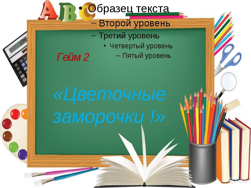 Гейм 2 «Цветочные заморочки !»