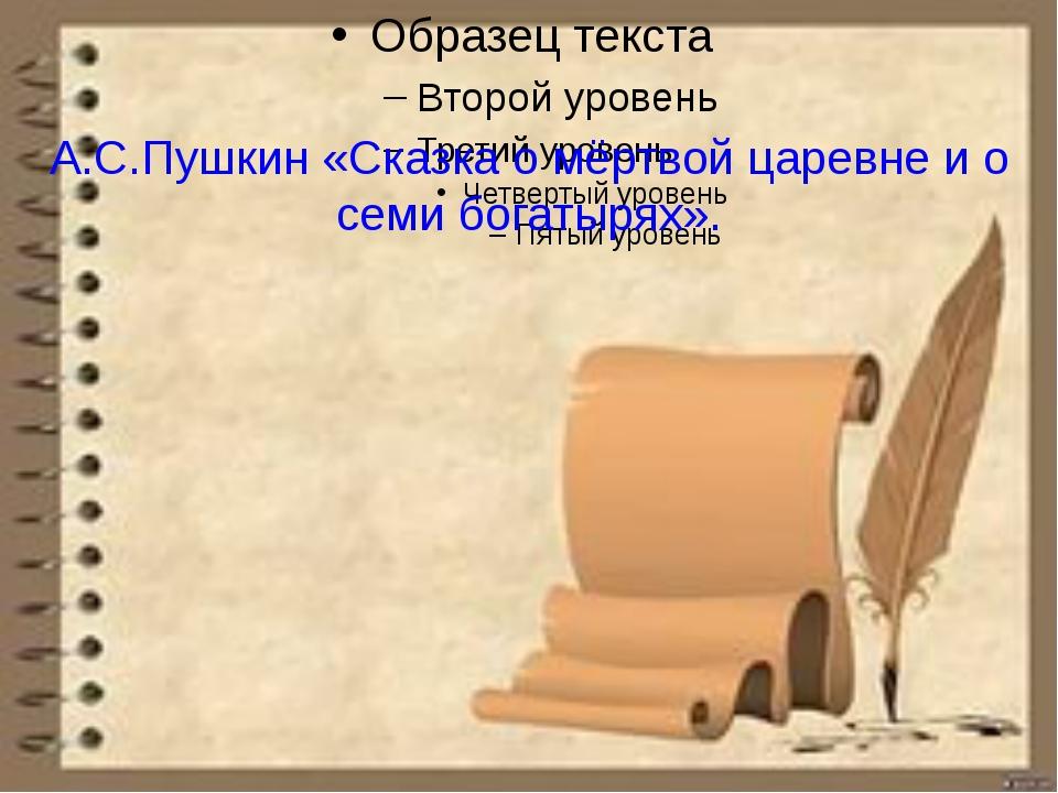 А.С.Пушкин «Сказка о мёртвой царевне и о семи богатырях».
