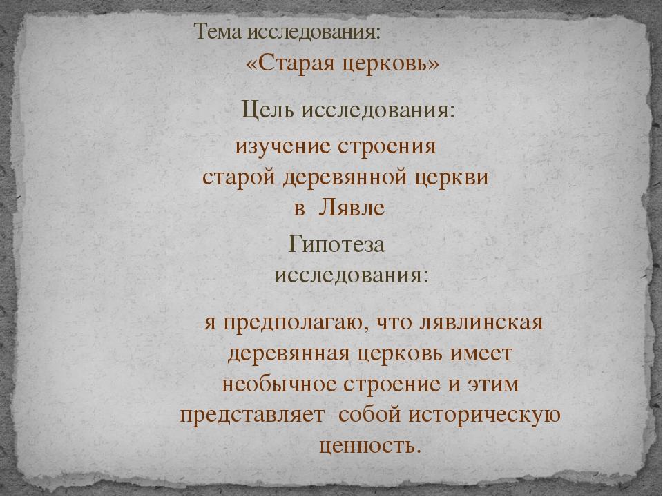 Тема исследования: «Старая церковь» Цель исследования: изучение строения ста...