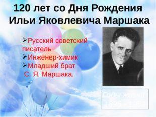 120 лет со Дня Рождения Ильи Яковлевича Маршака Годы жизни: 1895 - 1953 Русс