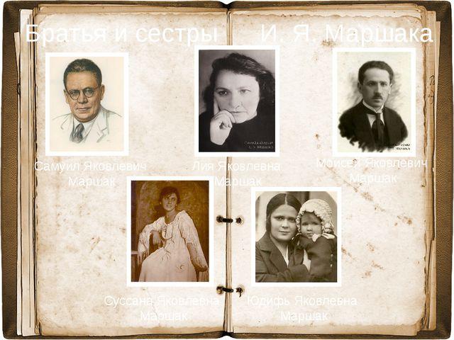 Братья и сестры И. Я. Маршака Самуил Яковлевич Маршак Лия Яковлевна Маршак С...