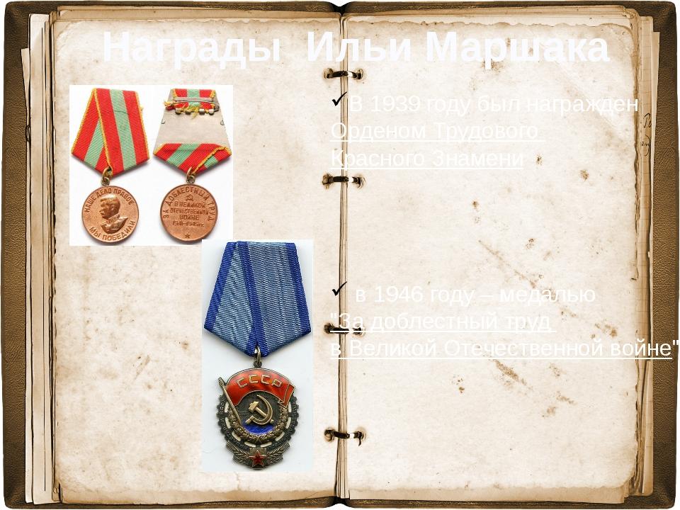 Награды Ильи Маршака В 1939 году был награжден Орденом Трудового Красного Зн...