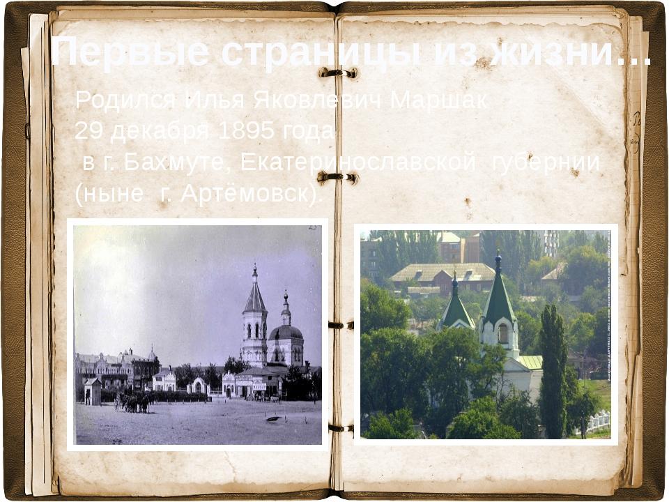 Родился Илья Яковлевич Маршак 29 декабря 1895 года в г. Бахмуте, Екатериносл...