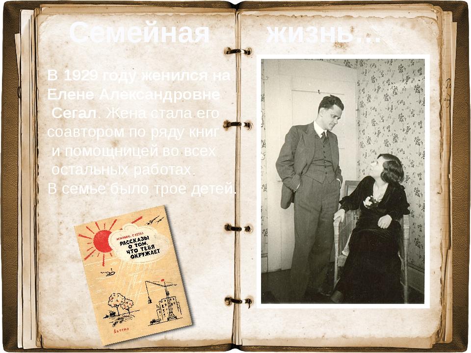 В 1929 году женился на Елене Александровне Сегал. Жена стала его соавтором п...