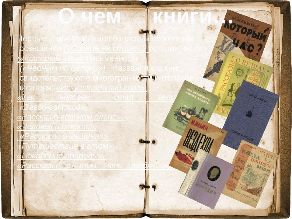 Первые книги М. Ильина написаны об истории освещения («Солнце на столе»), ис...