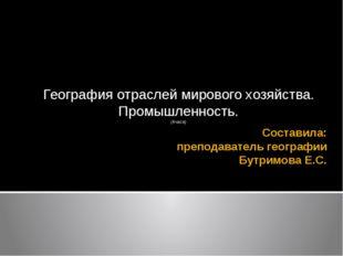 Составила: преподаватель географии Бутримова Е.С. География отраслей мирового