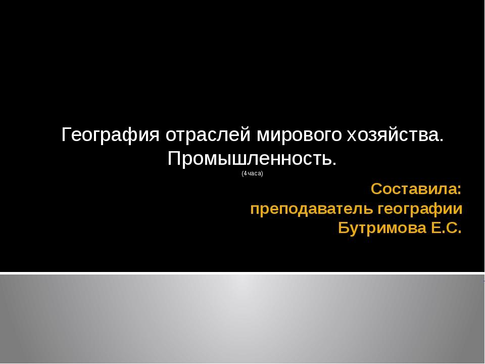 Составила: преподаватель географии Бутримова Е.С. География отраслей мирового...