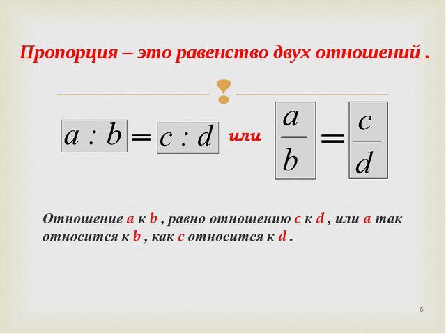 * Пропорция – это равенство двух отношений .