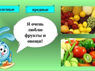 полезные вредные Рыба? Чипсы? Мясо? Газированные соки ? Фрукты и овощи ? Я о