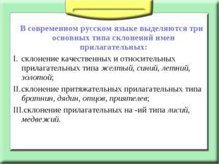 В современном русском языке выделяются три основных типа склонений имен прил