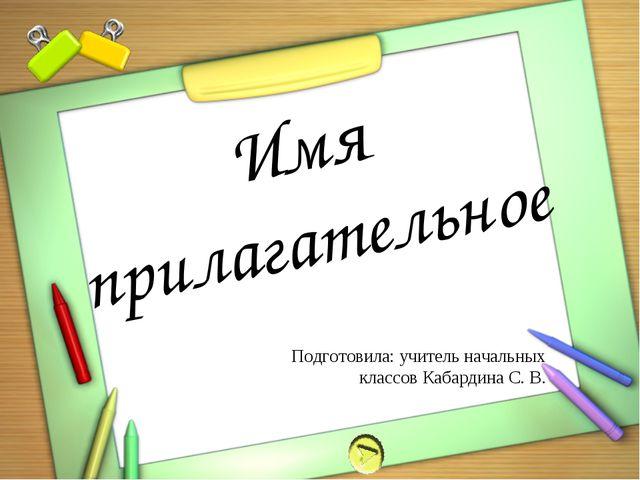 Имя прилагательное Подготовила: учитель начальных классов Кабардина С. В.