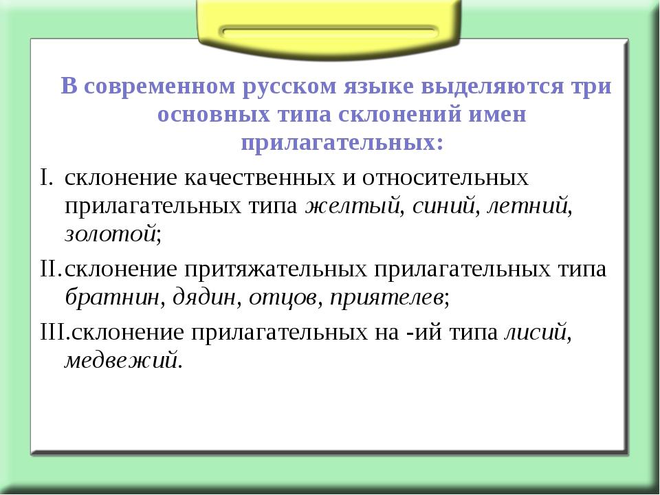 В современном русском языке выделяются три основных типа склонений имен прил...