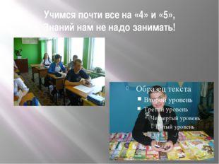 Учимся почти все на «4» и «5», Знаний нам не надо занимать!