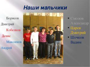 Наши мальчики Борисов Дмитрий Кобелков Денис Максимов Андрей Смолов Александр