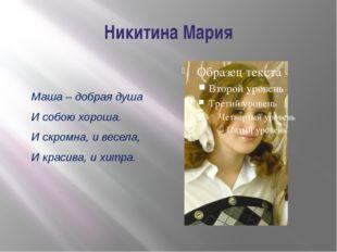 Никитина Мария Маша – добрая душа И собою хороша. И скромна, и весела, И крас