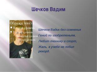 Шечков Вадим Шечков Вадик без сомненья Гений по изобретеньям, Любит технику и