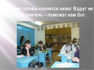 К партам головы клонятся ниже: Вдруг не спросит учитель – поможет нам Бог.