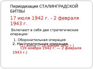 Периодизация СТАЛИНГРАДСКОЙ БИТВЫ 17 июля 1942 г. - 2 февраля 1943 г. Включаю