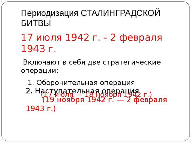 Периодизация СТАЛИНГРАДСКОЙ БИТВЫ 17 июля 1942 г. - 2 февраля 1943 г. Включаю...