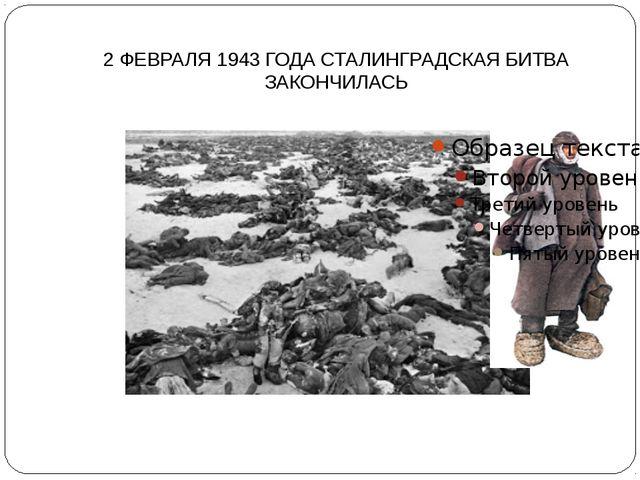2 ФЕВРАЛЯ 1943 ГОДА СТАЛИНГРАДСКАЯ БИТВА ЗАКОНЧИЛАСЬ