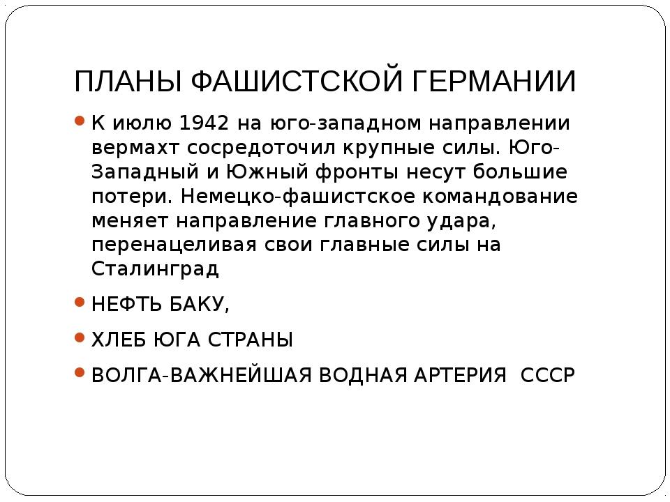 ПЛАНЫ ФАШИСТСКОЙ ГЕРМАНИИ К июлю 1942 на юго-западном направлении вермахт сос...