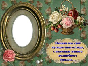 Начнём мы своё путешествие отсюда, с помощью нашего волшебного зеркала…