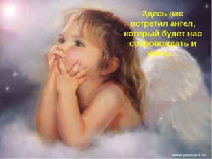 Здесь нас встретил ангел, который будет нас сопровождать и учить…