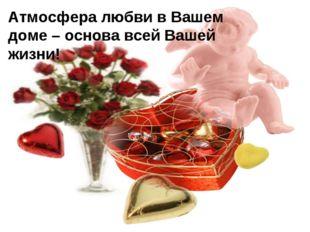 Атмосфера любви в Вашем доме – основа всей Вашей жизни!