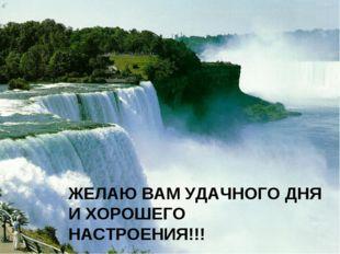 ЖЕЛАЮ ВАМ УДАЧНОГО ДНЯ И ХОРОШЕГО НАСТРОЕНИЯ!!!