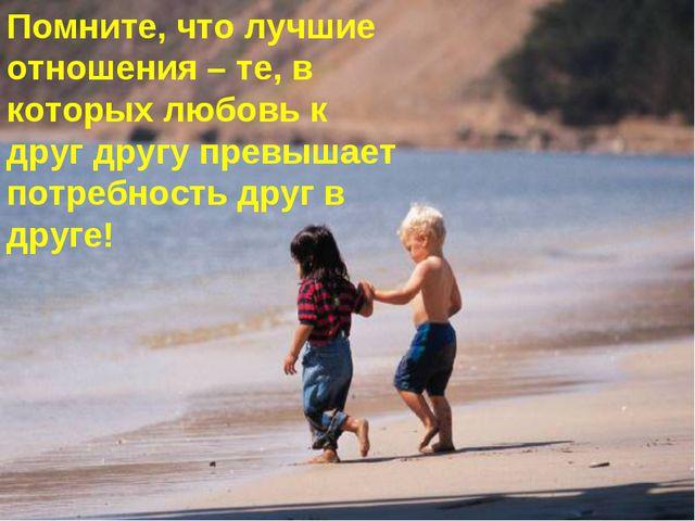 Помните, что лучшие отношения – те, в которых любовь к друг другу превышает п...