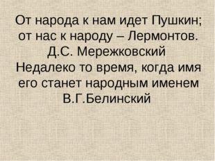 От народа к нам идет Пушкин; от нас к народу – Лермонтов. Д.С. Мережковский Н
