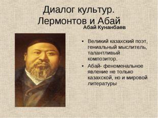 Диалог культур. Лермонтов и Абай Абай Кунанбаев Великий казахский поэт, гениа