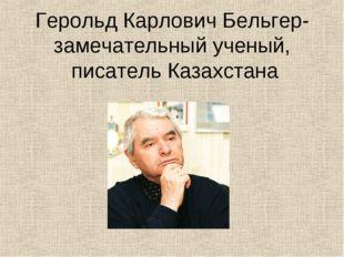 Герольд Карлович Бельгер-замечательный ученый, писатель Казахстана