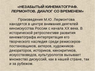 «НЕЗАБЫТЫЙ КИНЕМАТОГРАФ. ЛЕРМОНТОВ. ДИАЛОГ СО ВРЕМЕНЕМ» Произведения М.Ю. Лер