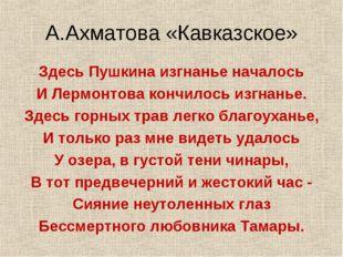 А.Ахматова «Кавказское» Здесь Пушкина изгнанье началось И Лермонтова кончилос