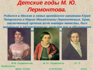 Детские годы М. Ю. Лермонтова. Родился в Москве в семье армейского капитана Ю