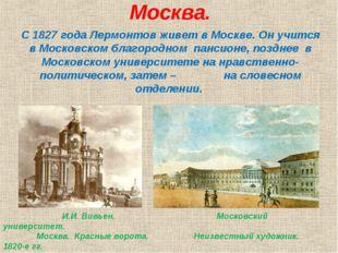 Москва. С 1827 года Лермонтов живет в Москве. Он учится в Московском благород