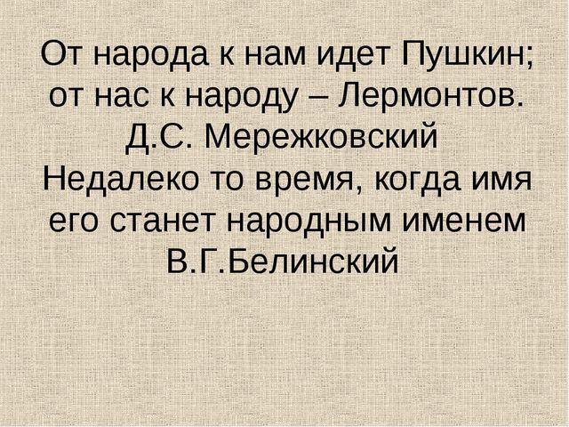От народа к нам идет Пушкин; от нас к народу – Лермонтов. Д.С. Мережковский Н...
